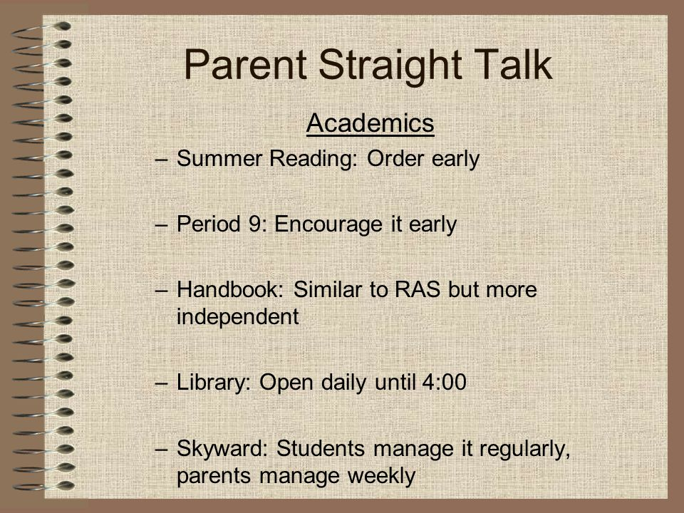 Parent Straight Talk Academics –Summer Reading: Order early –Period 9: Encourage it early –Handbook: Similar to RAS but more independent –Library: Open daily until 4:00 –Skyward: Students manage it regularly, parents manage weekly