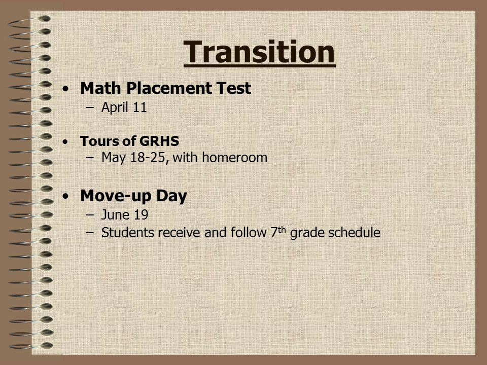 Transition Math Placement Test –April 11 Tours of GRHS –May 18-25, with homeroom Move-up Day –June 19 –Students receive and follow 7 th grade schedule