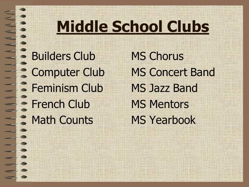 Middle School Clubs Builders ClubMS Chorus Computer ClubMS Concert Band Feminism ClubMS Jazz Band French ClubMS Mentors Math CountsMS Yearbook