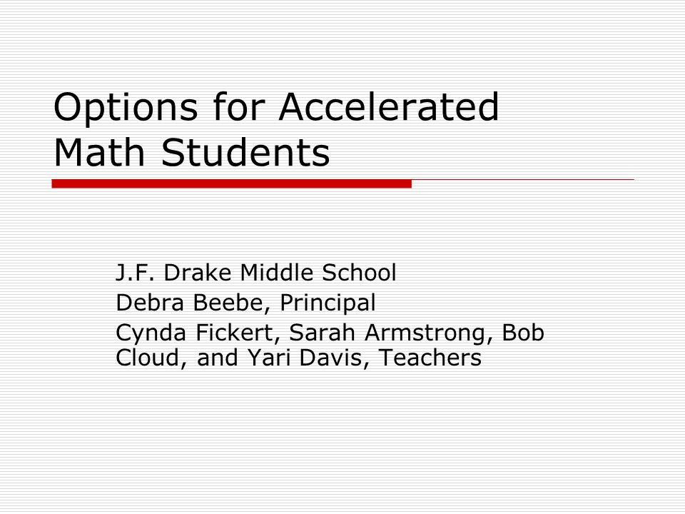 Options for Accelerated Math Students J.F. Drake Middle School Debra Beebe, Principal Cynda Fickert, Sarah Armstrong, Bob Cloud, and Yari Davis, Teach