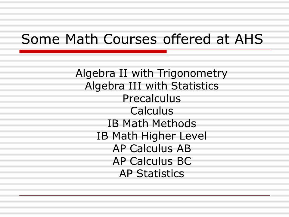 Some Math Courses offered at AHS Algebra II with Trigonometry Algebra III with Statistics Precalculus Calculus IB Math Methods IB Math Higher Level AP