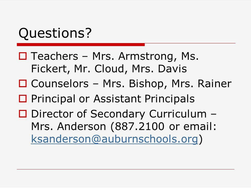 Questions?  Teachers – Mrs. Armstrong, Ms. Fickert, Mr. Cloud, Mrs. Davis  Counselors – Mrs. Bishop, Mrs. Rainer  Principal or Assistant Principals