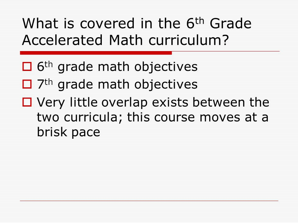 What is covered in the 6 th Grade Accelerated Math curriculum?  6 th grade math objectives  7 th grade math objectives  Very little overlap exists