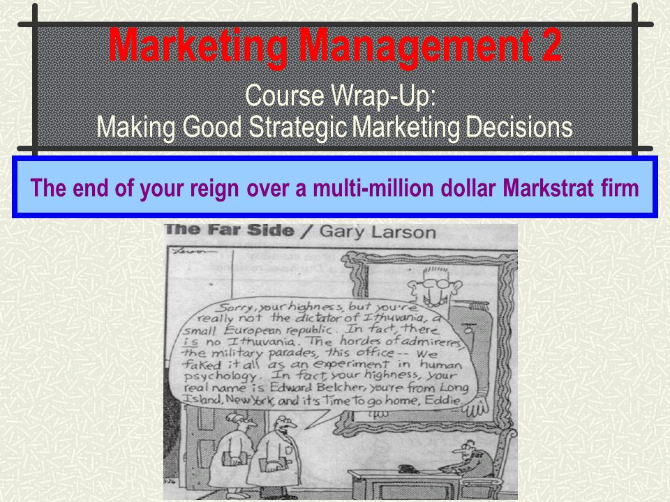 Marketing Management 2 Course Wrap-Up: Making Good Strategic Marketing Decisions The end of your reign over a multi-million dollar Markstrat firm