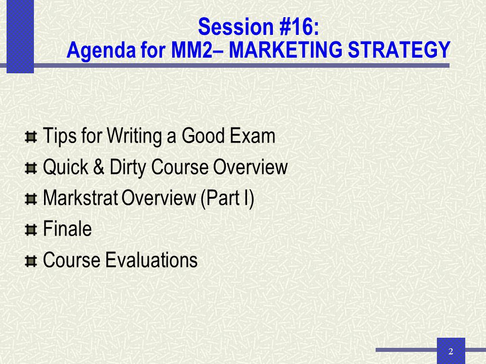 2 Session #16: Agenda for MM2– MARKETING STRATEGY Tips for Writing a Good Exam Quick & Dirty Course Overview Markstrat Overview (Part I) Finale Course Evaluations