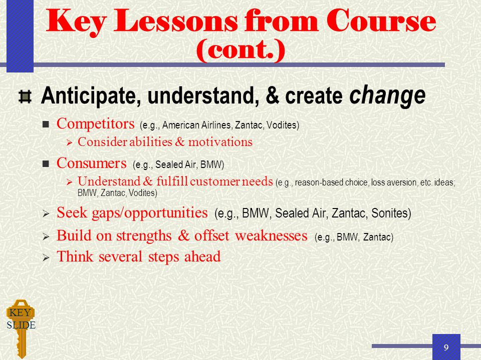 9 Key Lessons from Course (cont.) Anticipate, understand, & create change Competitors (e.g., American Airlines, Zantac, Vodites)  Consider abilities & motivations Consumers (e.g., Sealed Air, BMW)  Understand & fulfill customer needs (e.g., reason-based choice, loss aversion, etc.