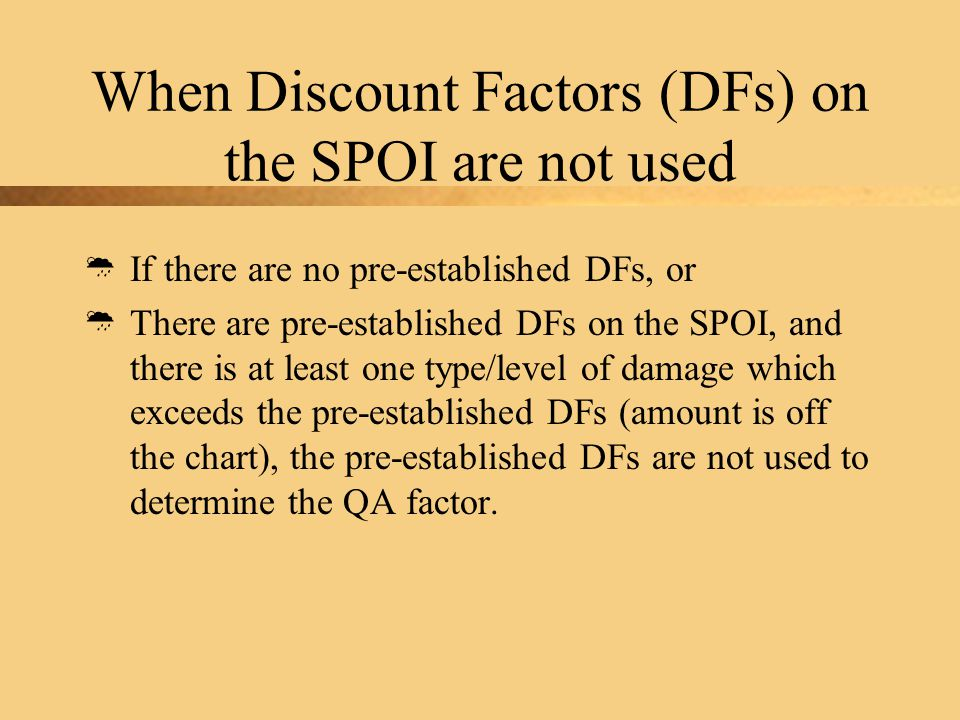 When Discount Factors (DFs) on the SPOI are not used  If there are no pre-established DFs, or  There are pre-established DFs on the SPOI, and there is at least one type/level of damage which exceeds the pre-established DFs (amount is off the chart), the pre-established DFs are not used to determine the QA factor.