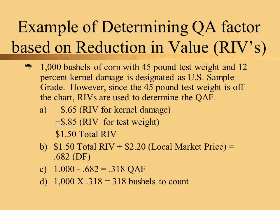 Example of Determining QA factor based on Reduction in Value (RIV's)  1,000 bushels of corn with 45 pound test weight and 12 percent kernel damage is designated as U.S.