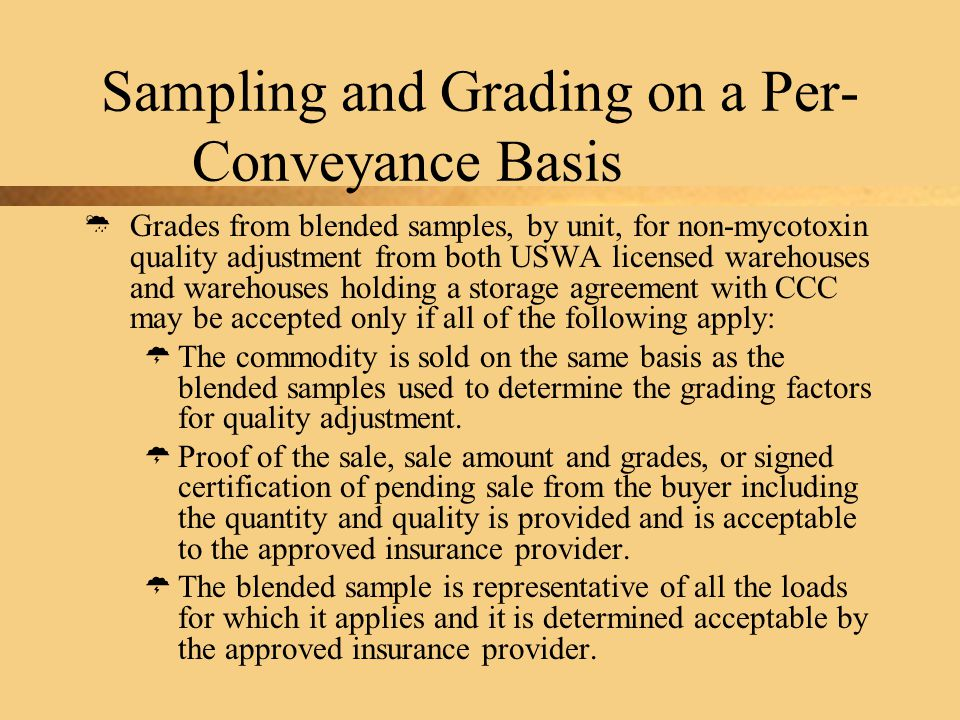 Sampling and Grading on a Per- Conveyance Basis  Grades from blended samples, by unit, for non-mycotoxin quality adjustment from both USWA licensed warehouses and warehouses holding a storage agreement with CCC may be accepted only if all of the following apply:  The commodity is sold on the same basis as the blended samples used to determine the grading factors for quality adjustment.