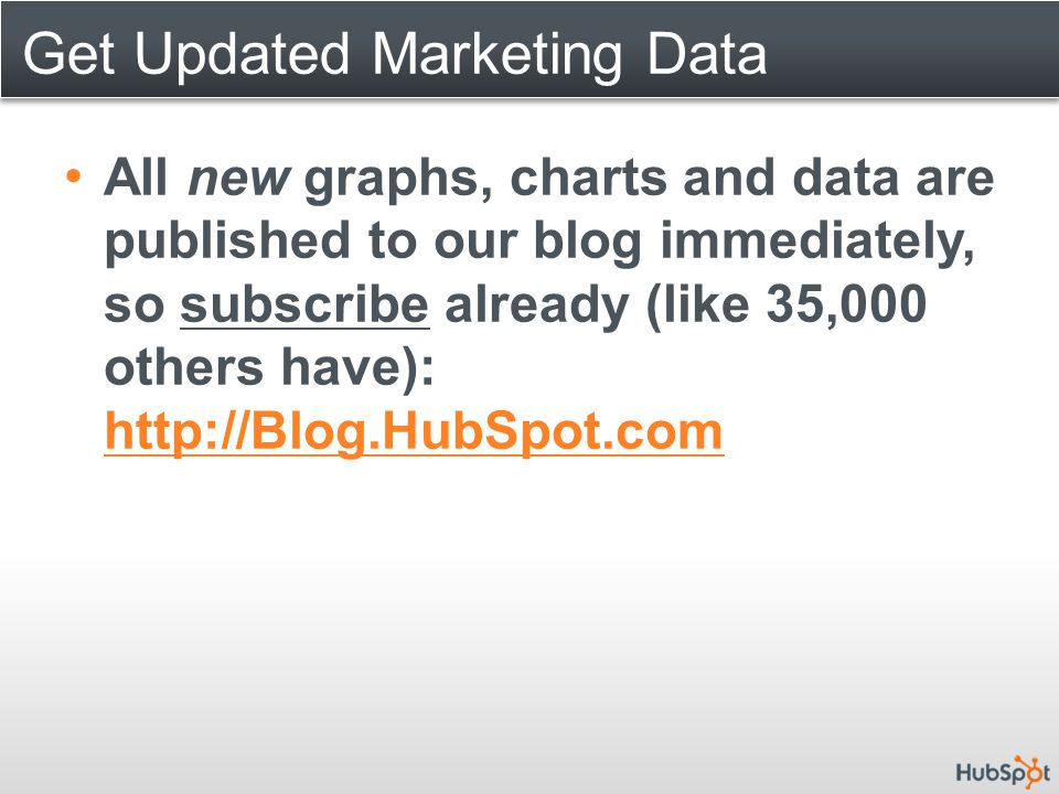 Get Updated Marketing Data All new graphs, charts and data are published to our blog immediately, so subscribe already (like 35,000 others have): http://Blog.HubSpot.com http://Blog.HubSpot.com
