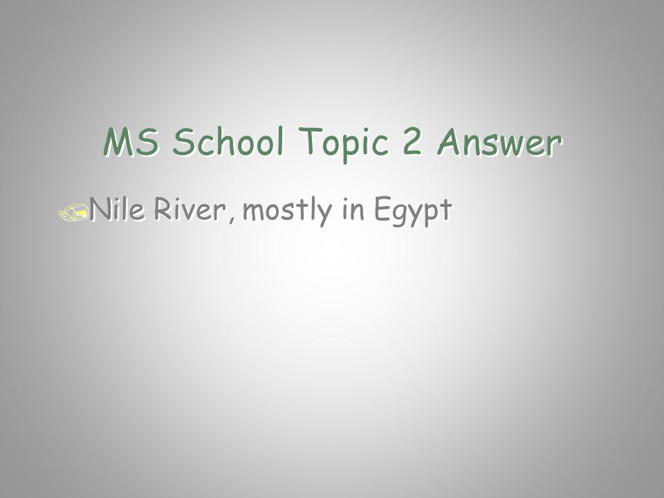 MS School Topic 2 Question / What is the longest river in the / whole world and what country is it in.