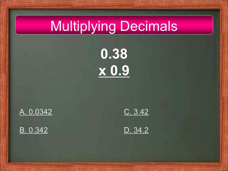 Multiplying Decimals 0.38 x 0.9 A. 0.0342 B. 0.342 C. 3.42 D. 34.2