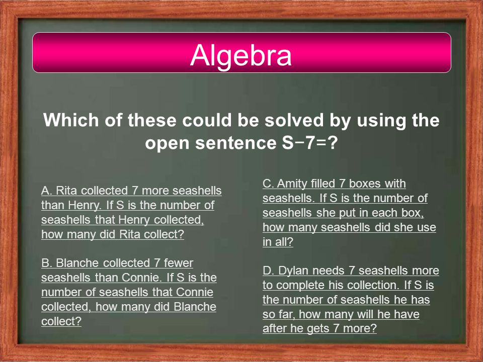 Algebra Which of these could be solved by using the open sentence S−7=.
