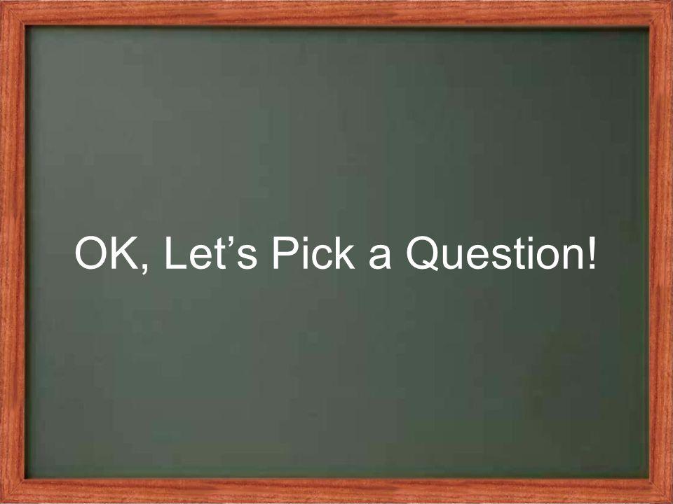 OK, Let's Pick a Question!