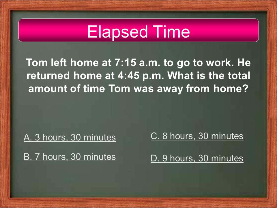 Elapsed Time Tom left home at 7:15 a.m. to go to work.