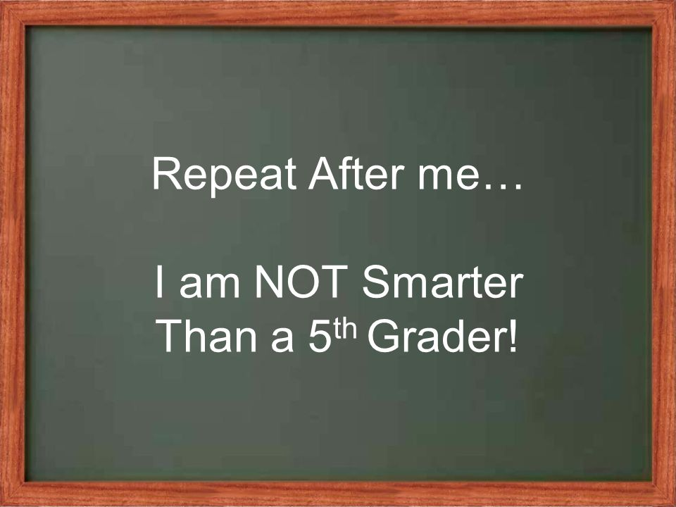 Repeat After me… I am NOT Smarter Than a 5 th Grader!
