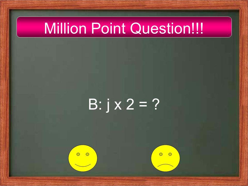 Million Point Question!!! B: j x 2 = ?