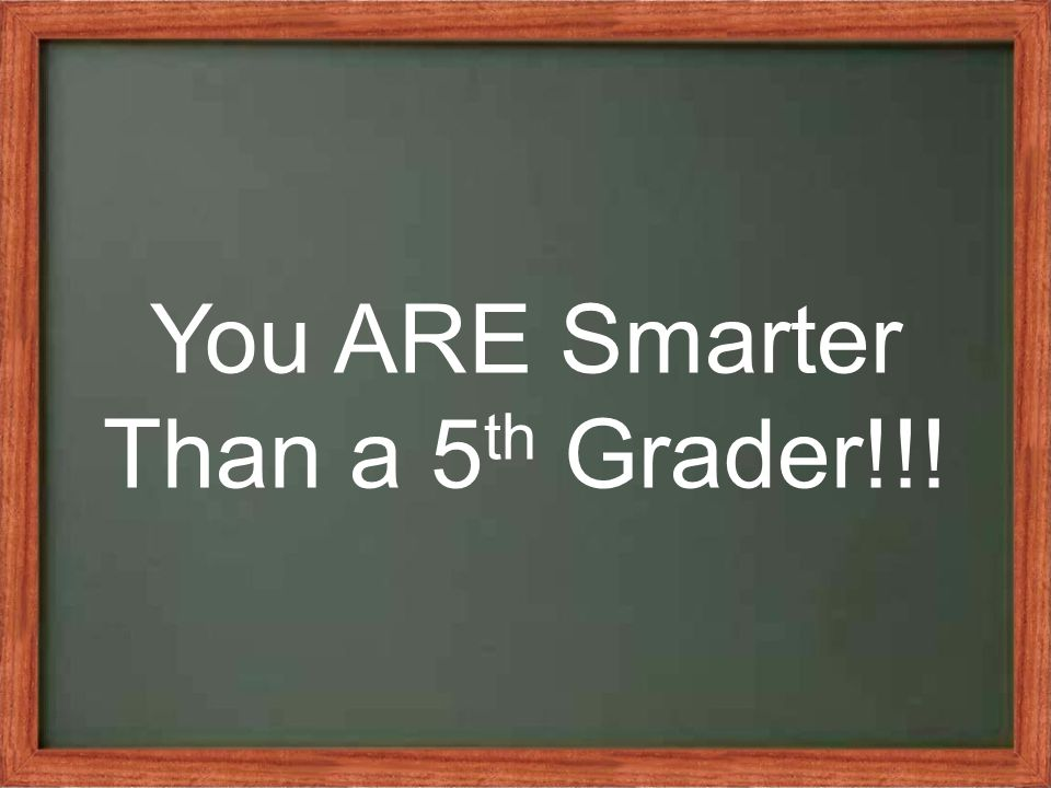You ARE Smarter Than a 5 th Grader!!!
