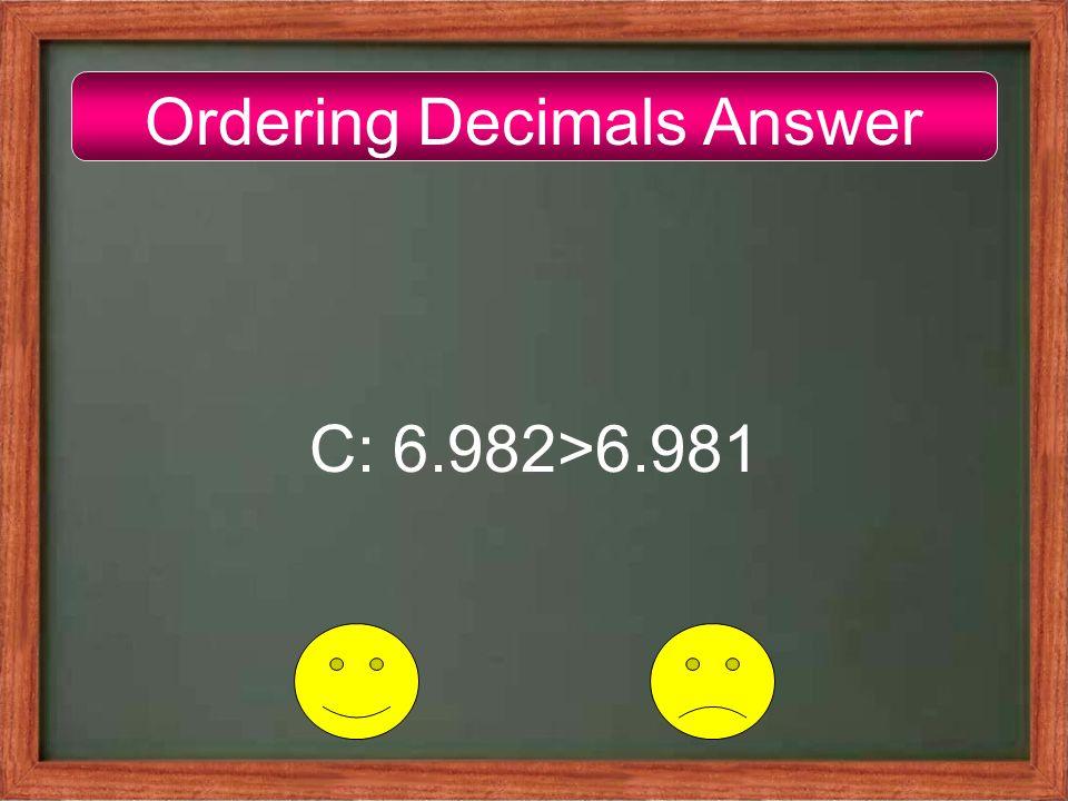Ordering Decimals Answer C: 6.982>6.981