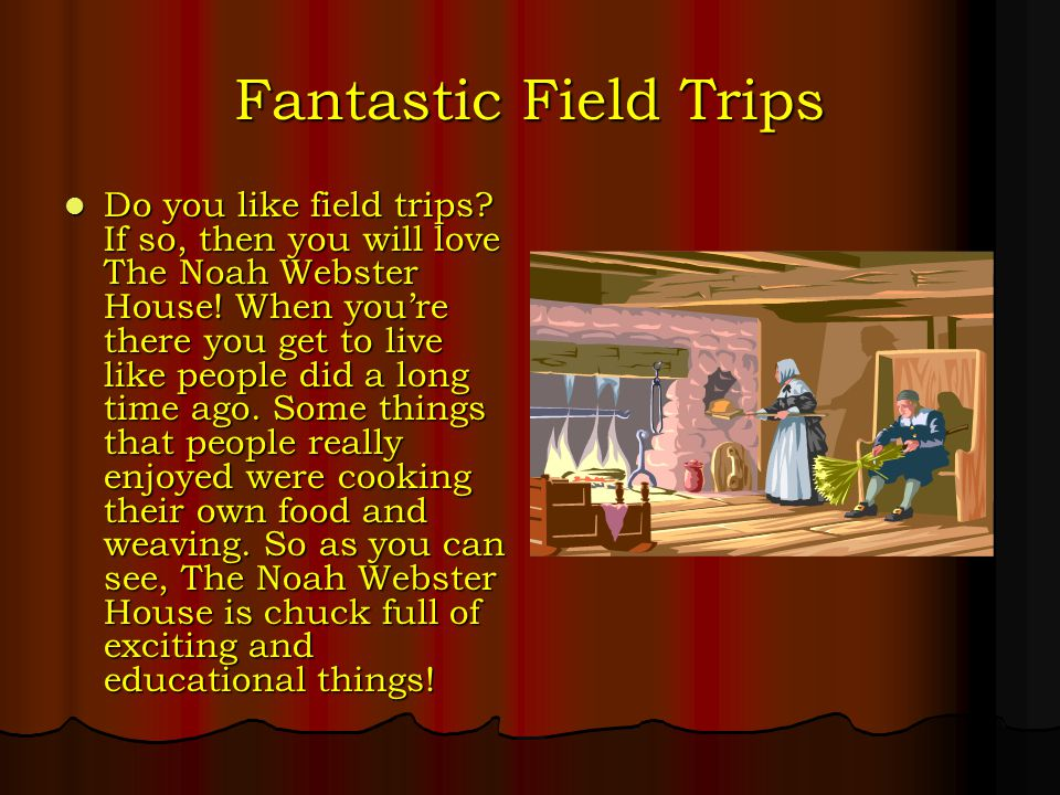 Fantastic Field Trips Do you like field trips. If so, then you will love The Noah Webster House.
