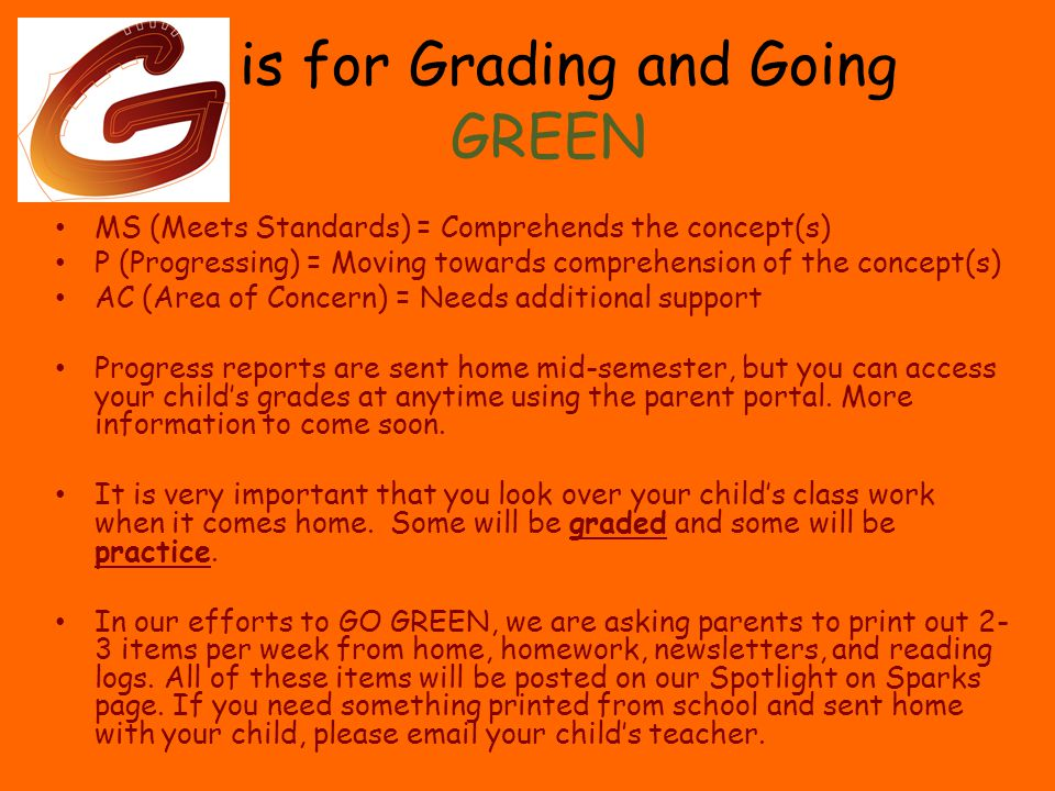 is for Grading and Going GREEN MS (Meets Standards) = Comprehends the concept(s) P (Progressing) = Moving towards comprehension of the concept(s) AC (Area of Concern) = Needs additional support Progress reports are sent home mid-semester, but you can access your child's grades at anytime using the parent portal.