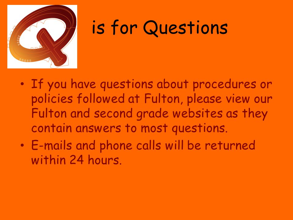is for Questions If you have questions about procedures or policies followed at Fulton, please view our Fulton and second grade websites as they contain answers to most questions.