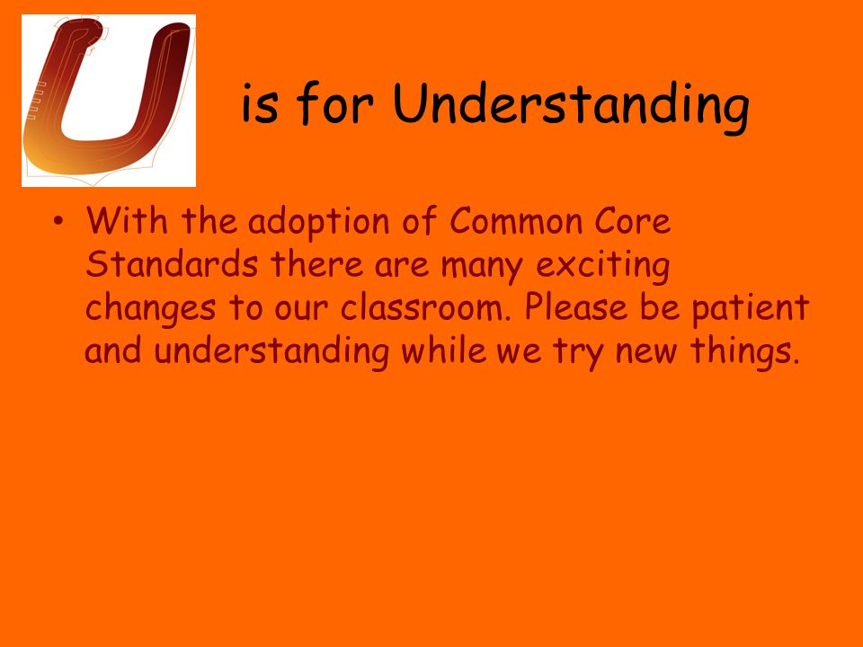 is for Understanding With the adoption of Common Core Standards there are many exciting changes to our classroom.