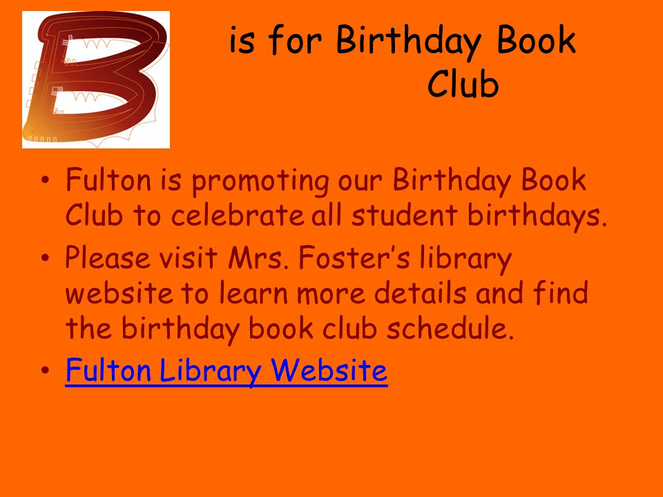 is for Birthday Book Club Fulton is promoting our Birthday Book Club to celebrate all student birthdays.