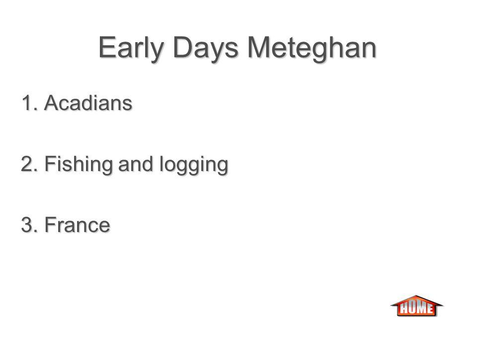 Early Days Meteghan Early Days Meteghan 1. The first settlers in Meteghan were the ….
