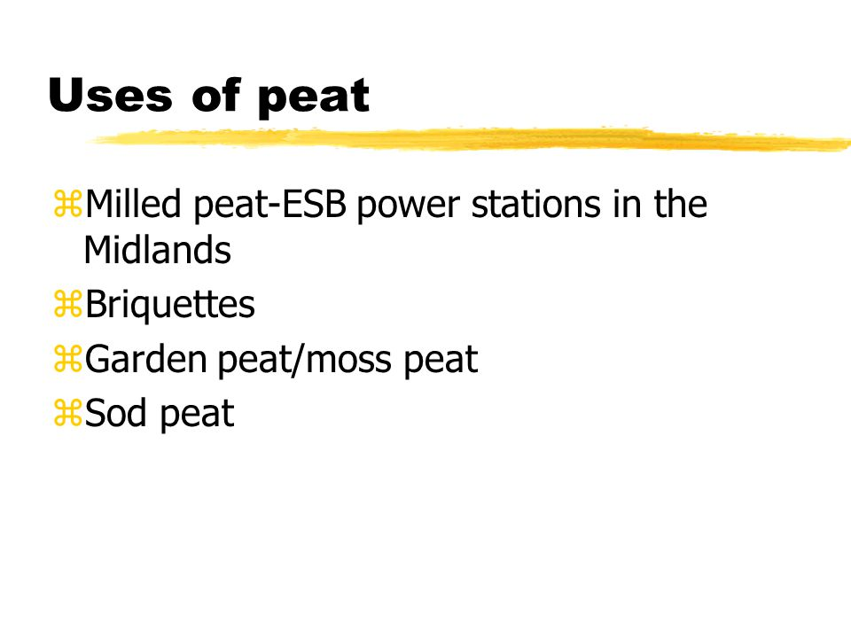 Uses of peat zMilled peat-ESB power stations in the Midlands zBriquettes zGarden peat/moss peat zSod peat