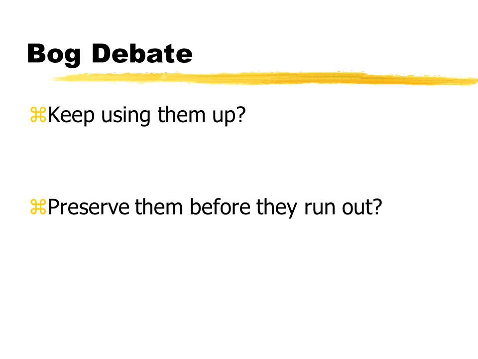 Bog Debate zKeep using them up zPreserve them before they run out