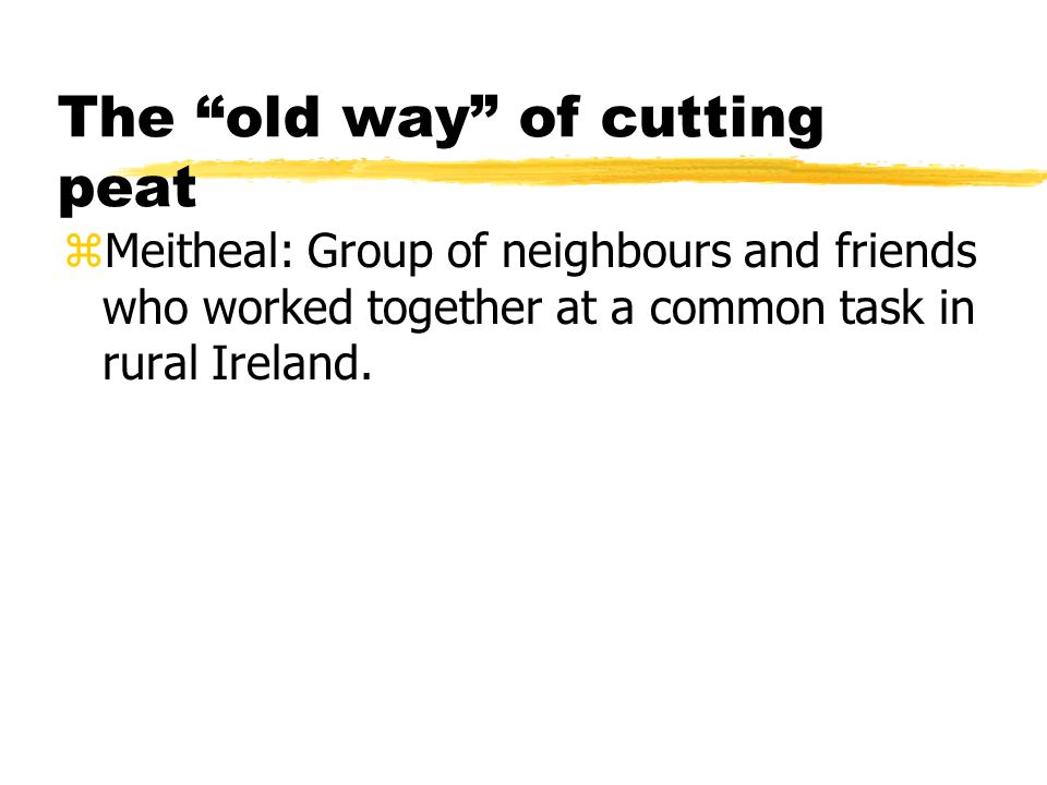 The old way of cutting peat zMeitheal: Group of neighbours and friends who worked together at a common task in rural Ireland.