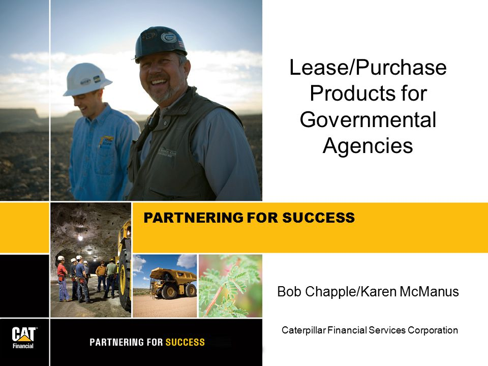 PARTNERING FOR SUCCESS Lease/Purchase Products for Governmental Agencies Bob Chapple/Karen McManus Caterpillar Financial Services Corporation