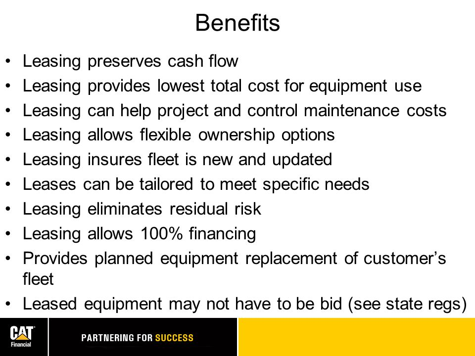 Benefits Leasing preserves cash flow Leasing provides lowest total cost for equipment use Leasing can help project and control maintenance costs Leasing allows flexible ownership options Leasing insures fleet is new and updated Leases can be tailored to meet specific needs Leasing eliminates residual risk Leasing allows 100% financing Provides planned equipment replacement of customer's fleet Leased equipment may not have to be bid (see state regs)
