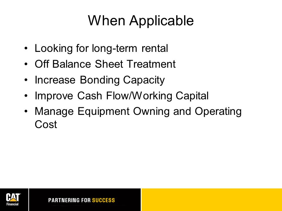 When Applicable Looking for long-term rental Off Balance Sheet Treatment Increase Bonding Capacity Improve Cash Flow/Working Capital Manage Equipment Owning and Operating Cost
