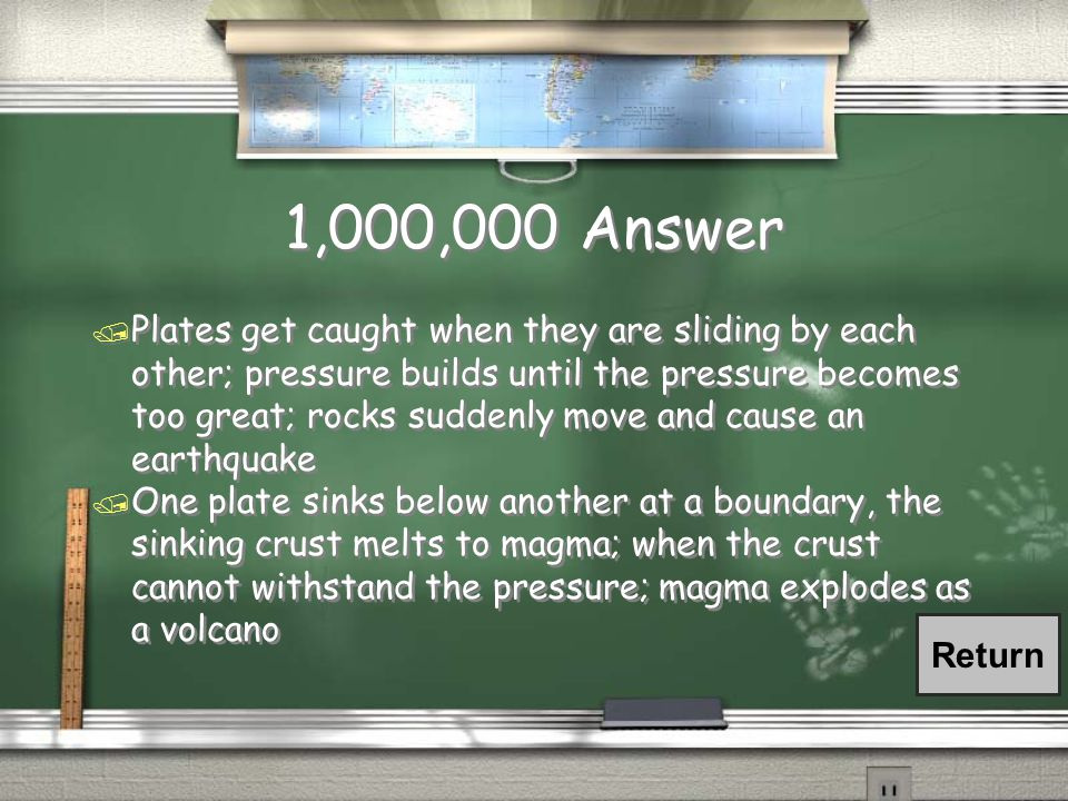 1,000,000 Question / The theory of plate tectonics explains many of Earth's features and how they happened.