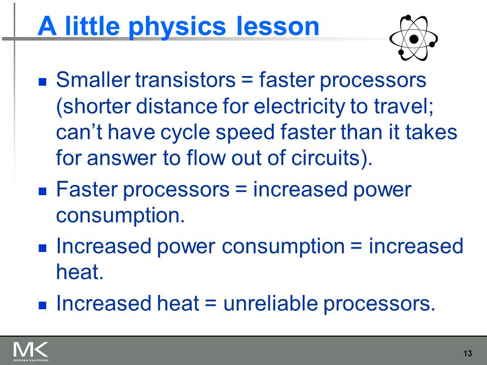 13 A little physics lesson Smaller transistors = faster processors (shorter distance for electricity to travel; can't have cycle speed faster than it takes for answer to flow out of circuits).