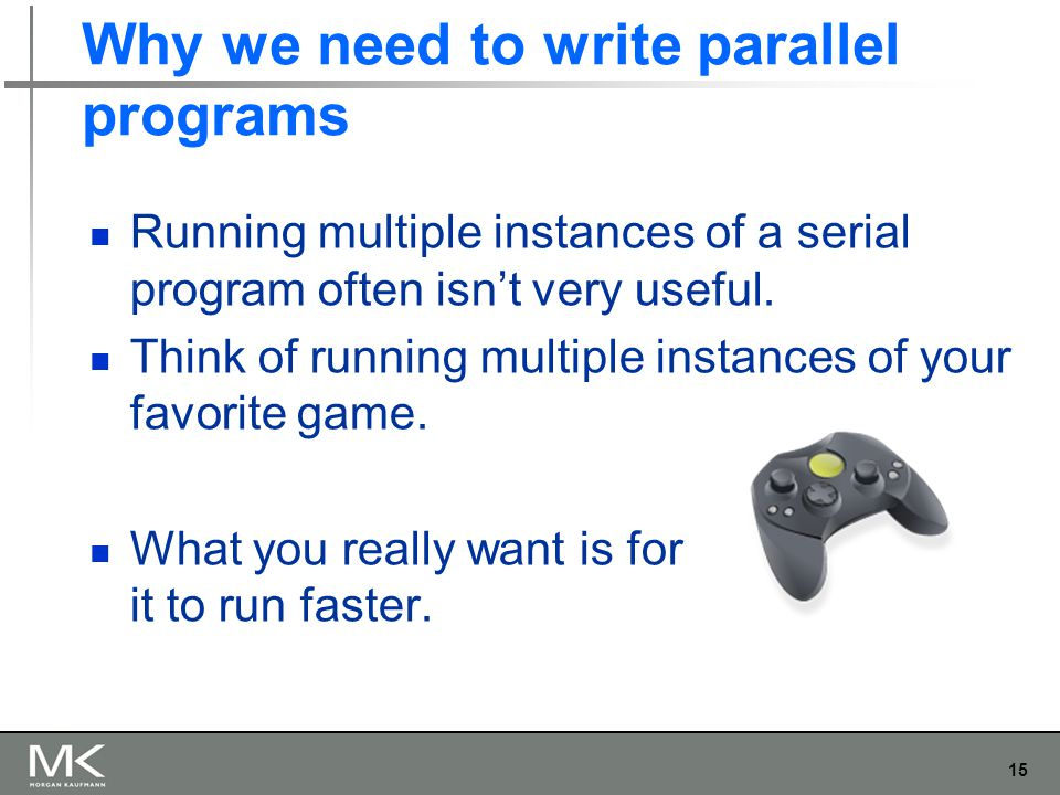 15 Why we need to write parallel programs Running multiple instances of a serial program often isn't very useful. Think of running multiple instances