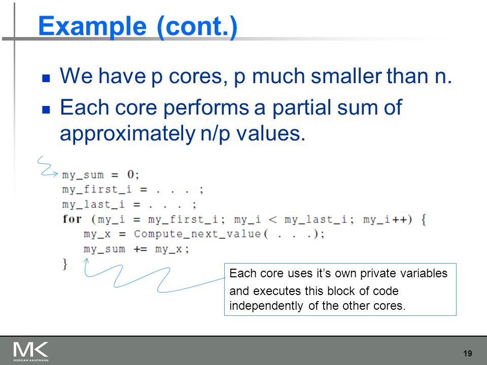 19 Example (cont.) We have p cores, p much smaller than n. Each core performs a partial sum of approximately n/p values. Each core uses it's own priva