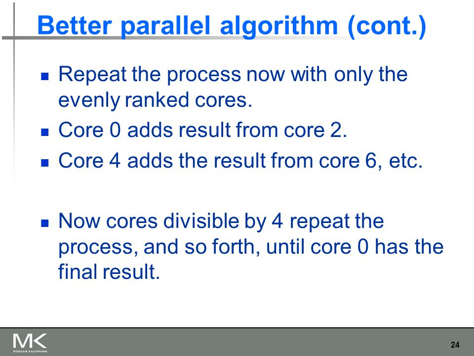 24 Better parallel algorithm (cont.) Repeat the process now with only the evenly ranked cores.