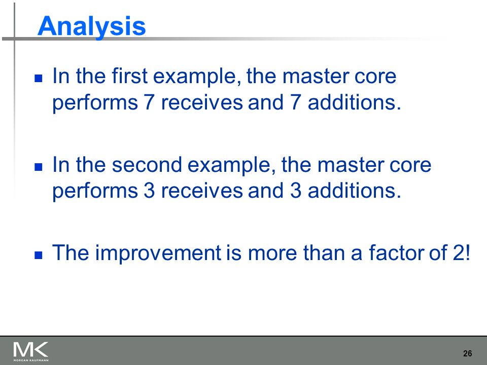 26 Analysis In the first example, the master core performs 7 receives and 7 additions. In the second example, the master core performs 3 receives and