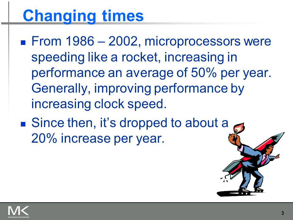 3 Changing times From 1986 – 2002, microprocessors were speeding like a rocket, increasing in performance an average of 50% per year.