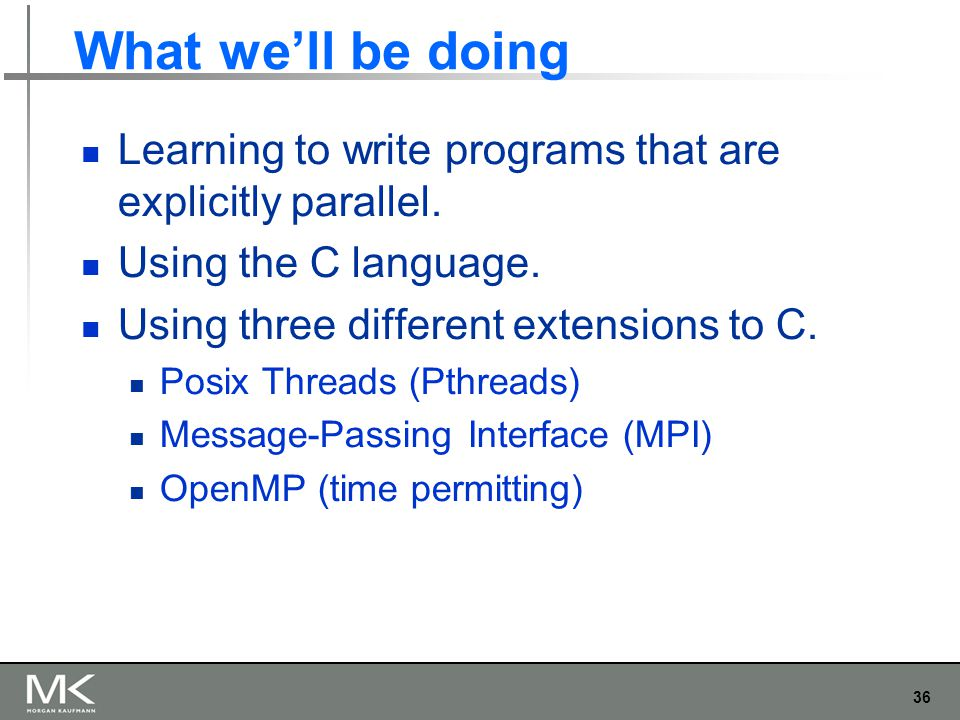 36 What we'll be doing Learning to write programs that are explicitly parallel. Using the C language. Using three different extensions to C. Posix Thr