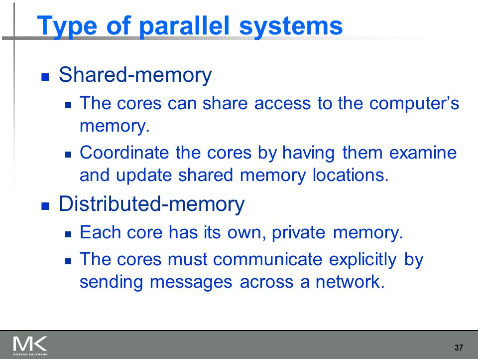 37 Type of parallel systems Shared-memory The cores can share access to the computer's memory.