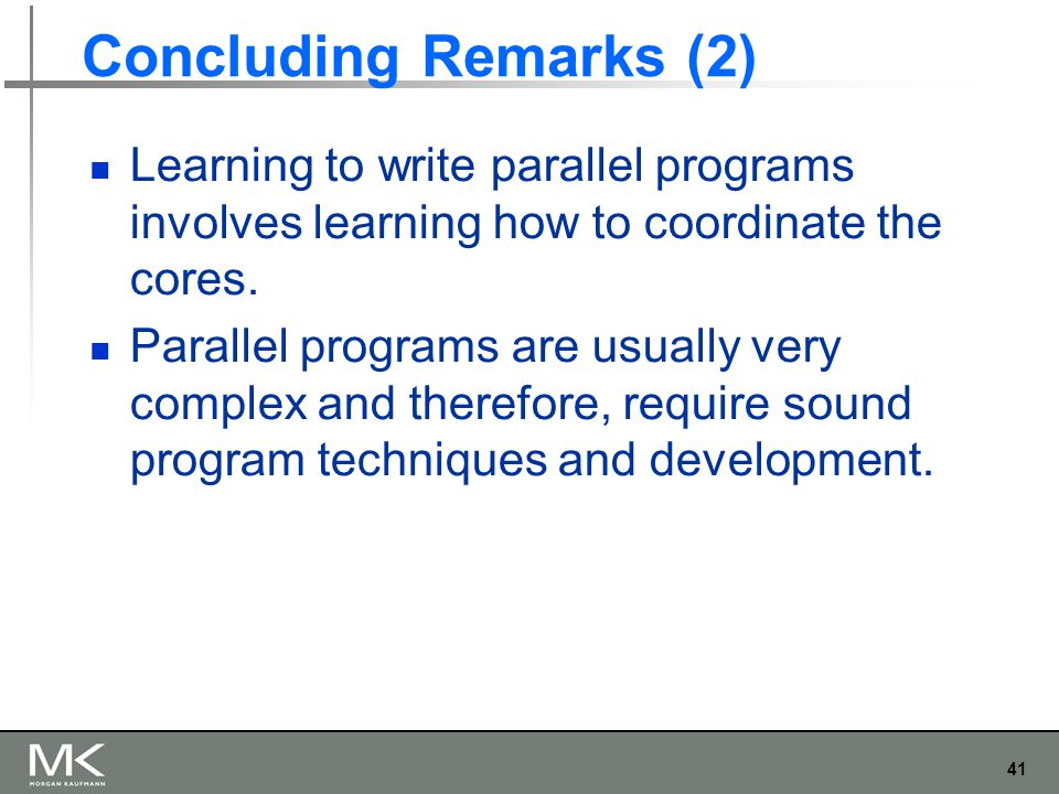 41 Concluding Remarks (2) Learning to write parallel programs involves learning how to coordinate the cores. Parallel programs are usually very comple