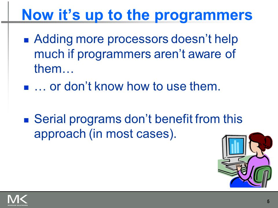 5 Now it's up to the programmers Adding more processors doesn't help much if programmers aren't aware of them… … or don't know how to use them.