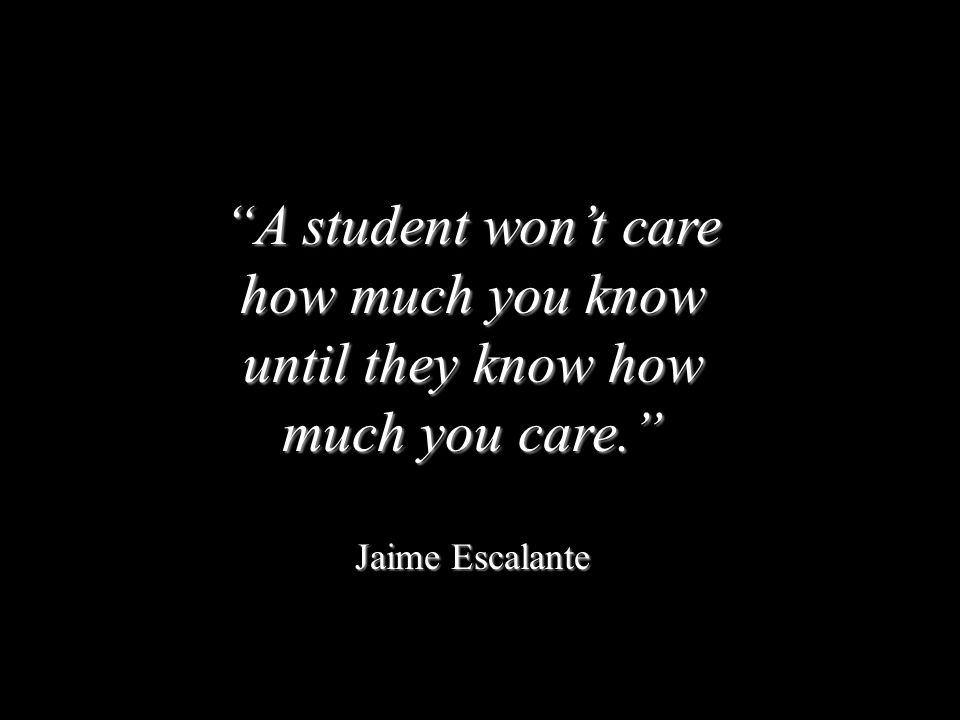 """""""A student won't care how much you know until they know how much you care."""" Jaime Escalante"""
