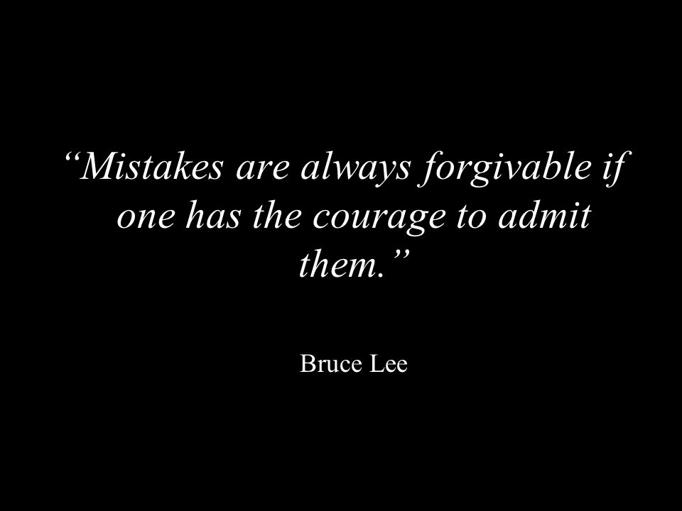 """""""Mistakes are always forgivable if one has the courage to admit them."""" Bruce Lee"""