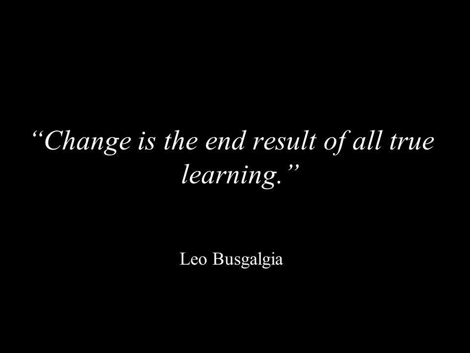 """""""Change is the end result of all true learning."""" Leo Busgalgia"""