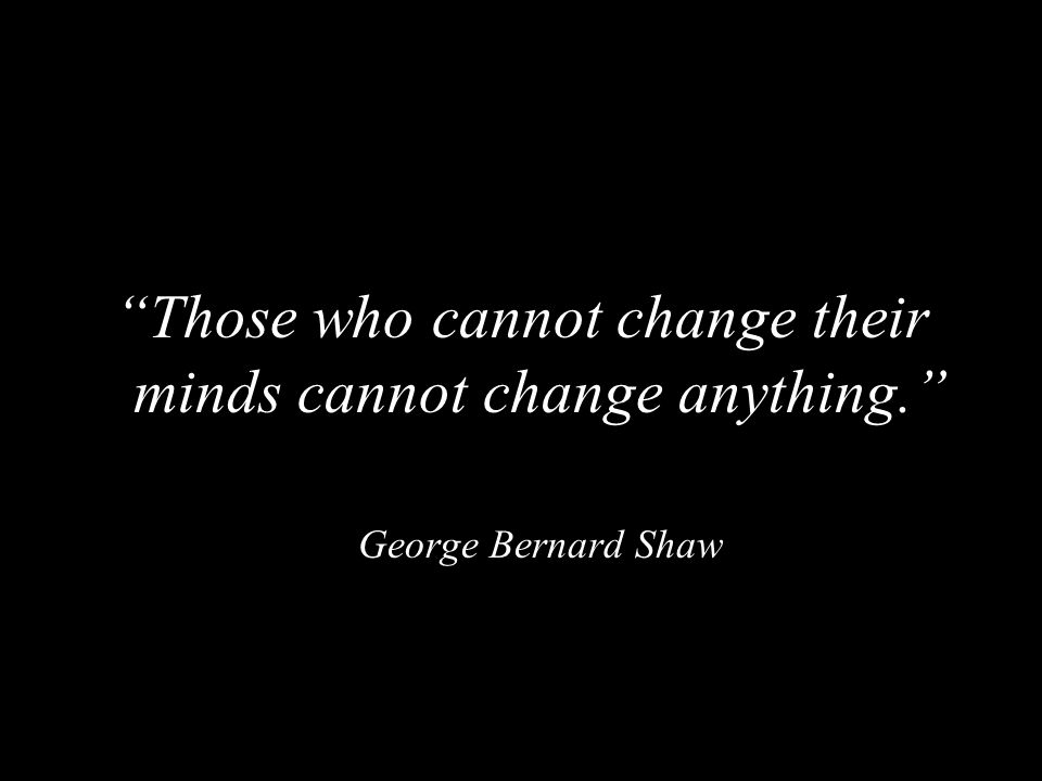 """""""Those who cannot change their minds cannot change anything."""" George Bernard Shaw"""